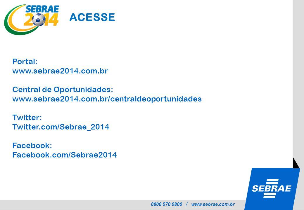 0800 570 0800 / www.sebrae.com.br ACESSE Portal: www.sebrae2014.com.br Central de Oportunidades: www.sebrae2014.com.br/centraldeoportunidades Twitter: