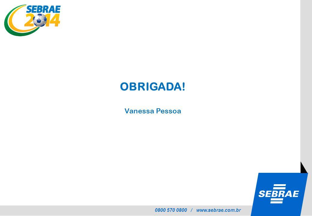 0800 570 0800 / www.sebrae.com.br OBRIGADA! Vanessa Pessoa