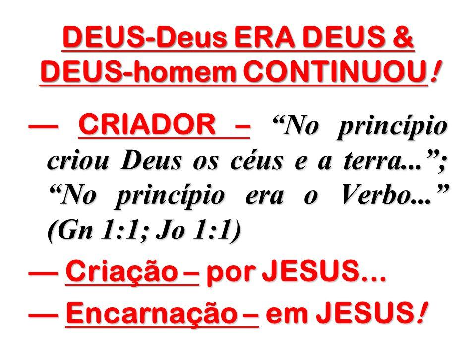 DEUS-Deus ERA DEUS & DEUS-homem CONTINUOU! CRIADOR – No princípio criou Deus os céus e a terra...; No princípio era o Verbo... (Gn 1:1; Jo 1:1) CRIADO