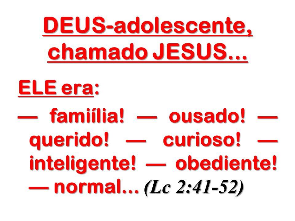 DEUS-adolescente, chamado JESUS... ELE era: famiília! ousado! querido! curioso! inteligente! obediente! normal... (Lc 2:41-52) famiília! ousado! queri