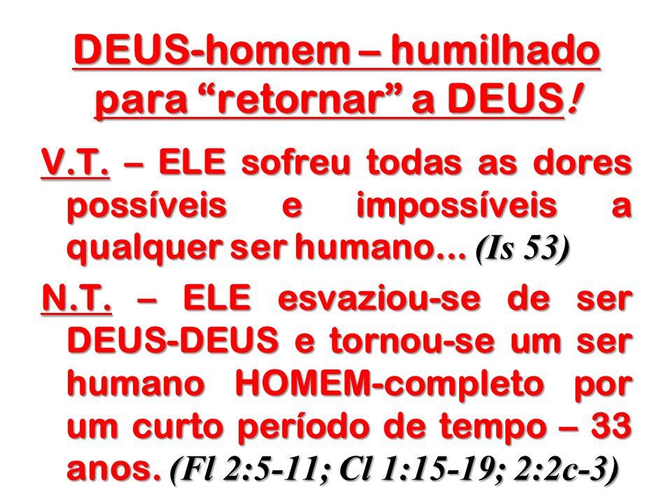 DEUS-homem – humilhado para retornar a DEUS! V.T. – ELE sofreu todas as dores possíveis e impossíveis a qualquer ser humano... (Is 53) N.T. – ELE esva
