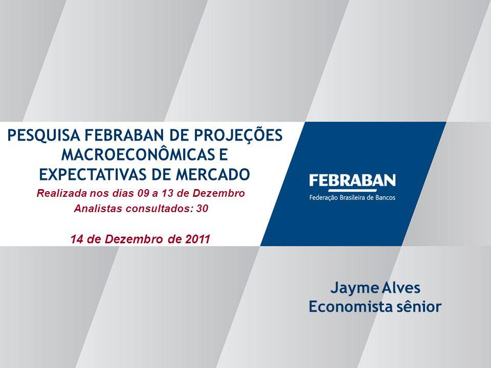 Apresentação ao Senado Realizada nos dias 09 a 13 de Dezembro Analistas consultados: 30 PESQUISA FEBRABAN DE PROJEÇÕES MACROECONÔMICAS E EXPECTATIVAS DE MERCADO Jayme Alves Economista sênior 14 de Dezembro de 2011