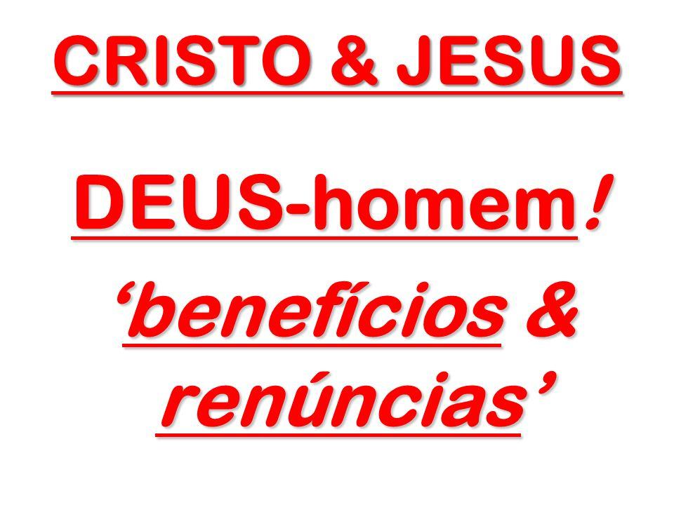 CRISTO & JESUS DEUS-homem! benefícios & renúnciasbenefícios & renúncias