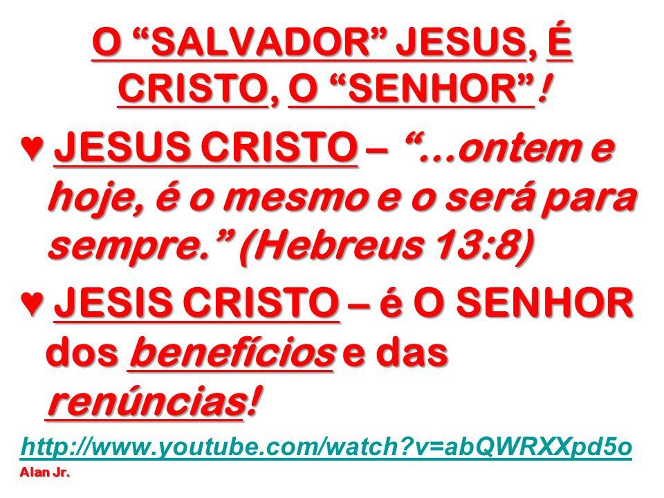 O SALVADOR JESUS, É CRISTO, O SENHOR! JESUS CRISTO –...ontem e hoje, é o mesmo e o será para sempre. (Hebreus 13:8) JESUS CRISTO –...ontem e hoje, é o