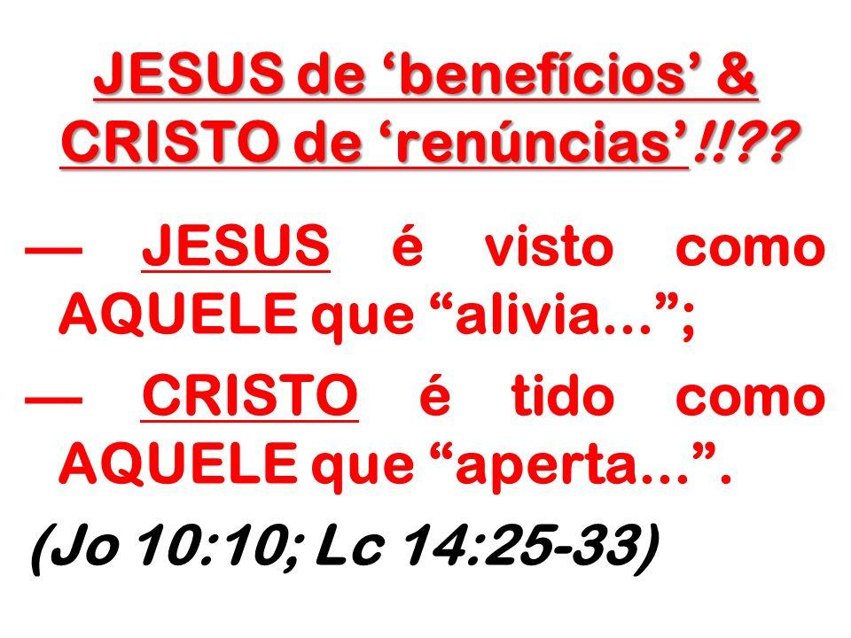 JESUS de benefícios & CRISTO de renúncias!!?? JESUS é visto como AQUELE que alivia...; CRISTO é tido como AQUELE que aperta.... (Jo 10:10; Lc 14:25-33
