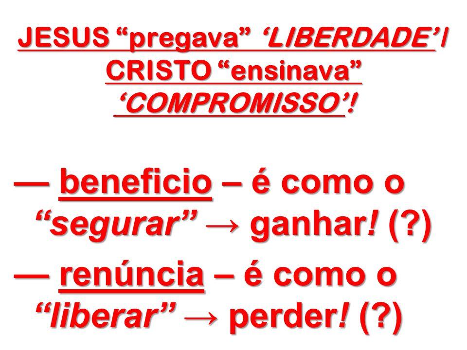 JESUS pregava LIBERDADE / CRISTO ensinava COMPROMISSO! beneficio – é como o segurar ganhar! (?) beneficio – é como o segurar ganhar! (?) renúncia – é