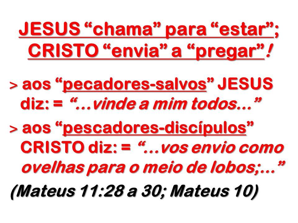 JESUS chama para estar; CRISTO envia a pregar! ˃ aos pecadores-salvos JESUS diz: =...vinde a mim todos... ˃ aos pescadores-discípulos CRISTO diz: =...