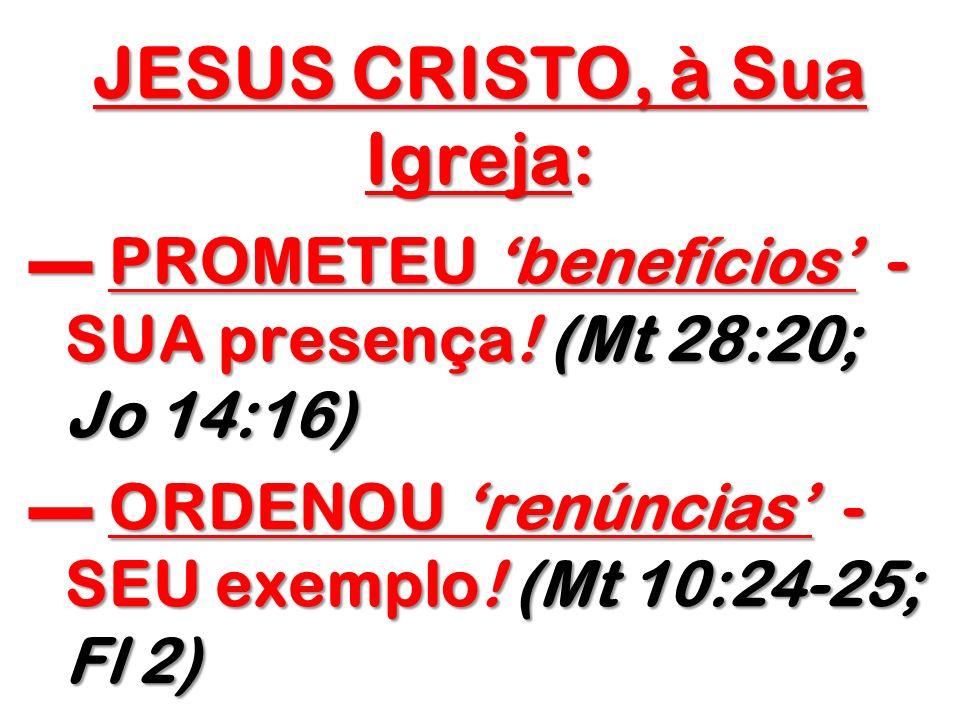JESUS CRISTO, à Sua Igreja: PROMETEU benefícios - - - - SUA presença! (Mt 28:20; Jo 14:16) ORDENOU renúncias - SEU exemplo! (Mt 10:24-25; Fl 2)