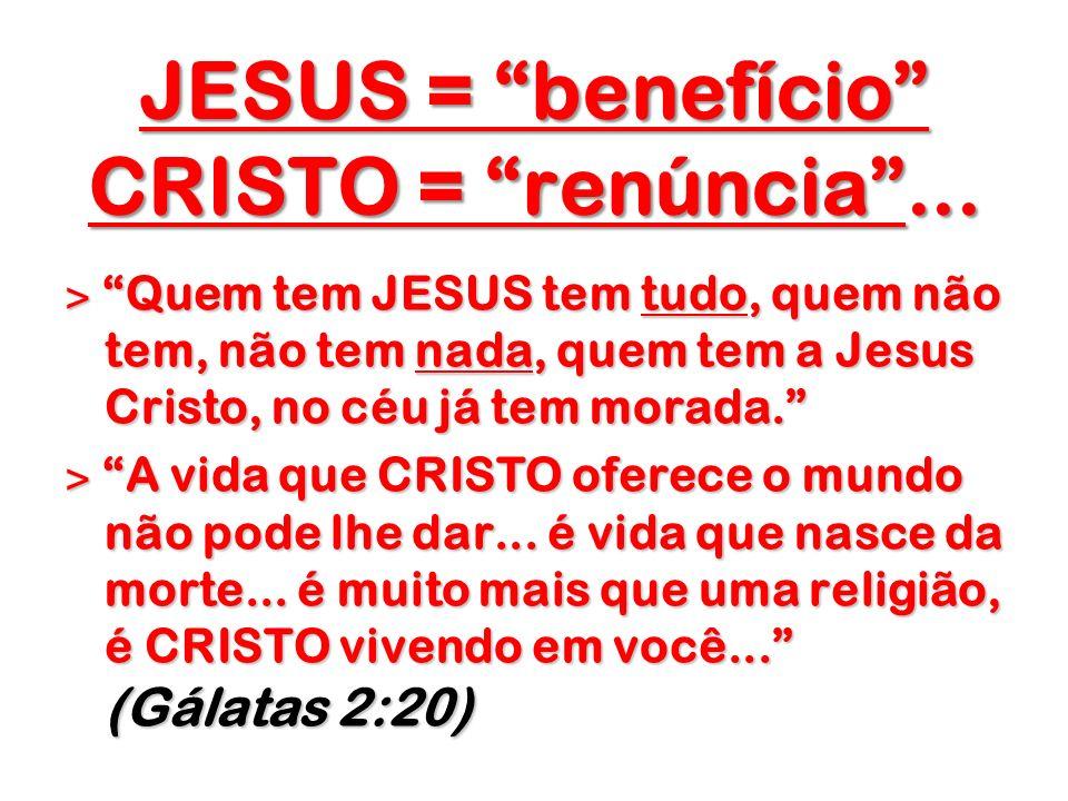 JESUS = benefício CRISTO = renúncia... JESUS = benefício CRISTO = renúncia... ˃ Quem tem JESUS tem tudo, quem não tem, não tem nada, quem tem a Jesus