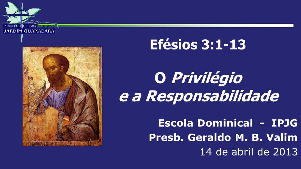 Efésios 3:1-13 O Privilégio e a Responsabilidade Escola Dominical - IPJG Presb. Geraldo M. B. Valim 14 de abril de 2013
