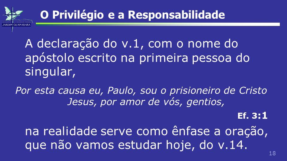 18 O Privilégio e a Responsabilidade A declaração do v.1, com o nome do apóstolo escrito na primeira pessoa do singular, Por esta causa eu, Paulo, sou