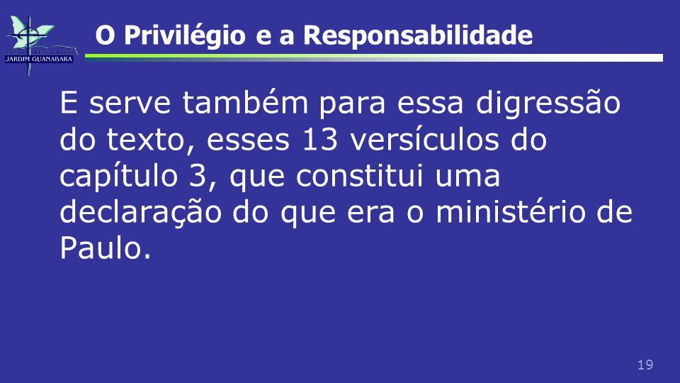 19 O Privilégio e a Responsabilidade E serve também para essa digressão do texto, esses 13 versículos do capítulo 3, que constitui uma declaração do q