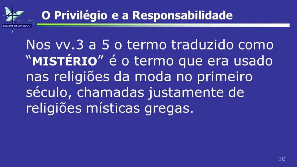 20 O Privilégio e a Responsabilidade Nos vv.3 a 5 o termo traduzido como MISTÉRIO é o termo que era usado nas religiões da moda no primeiro século, ch
