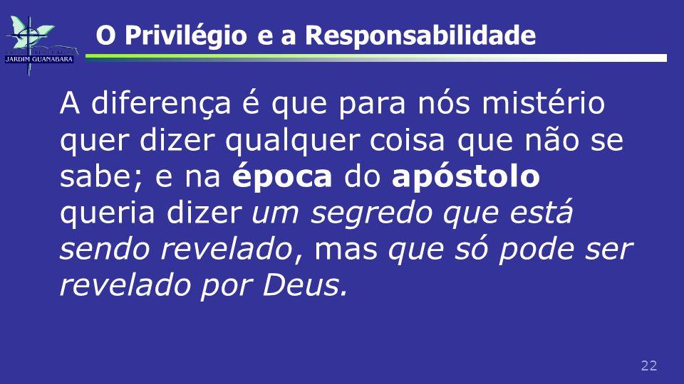 22 O Privilégio e a Responsabilidade A diferença é que para nós mistério quer dizer qualquer coisa que não se sabe; e na época do apóstolo queria dize