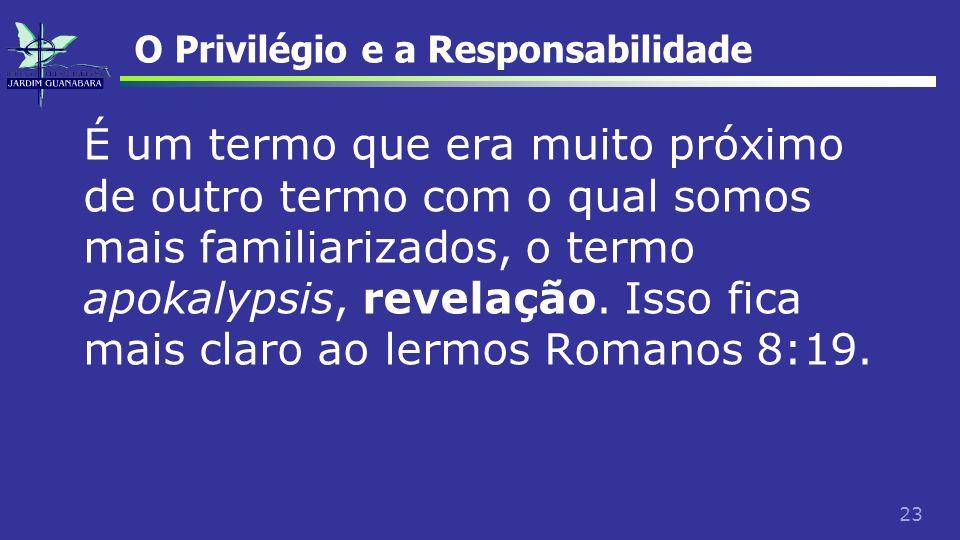 23 O Privilégio e a Responsabilidade É um termo que era muito próximo de outro termo com o qual somos mais familiarizados, o termo apokalypsis, revela