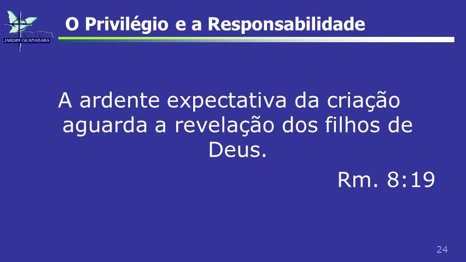 24 O Privilégio e a Responsabilidade A ardente expectativa da criação aguarda a revelação dos filhos de Deus. Rm. 8:19