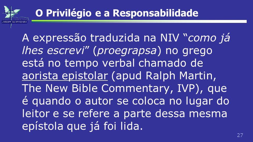 27 O Privilégio e a Responsabilidade A expressão traduzida na NIV como já lhes escrevi (proegrapsa) no grego está no tempo verbal chamado de aorista e