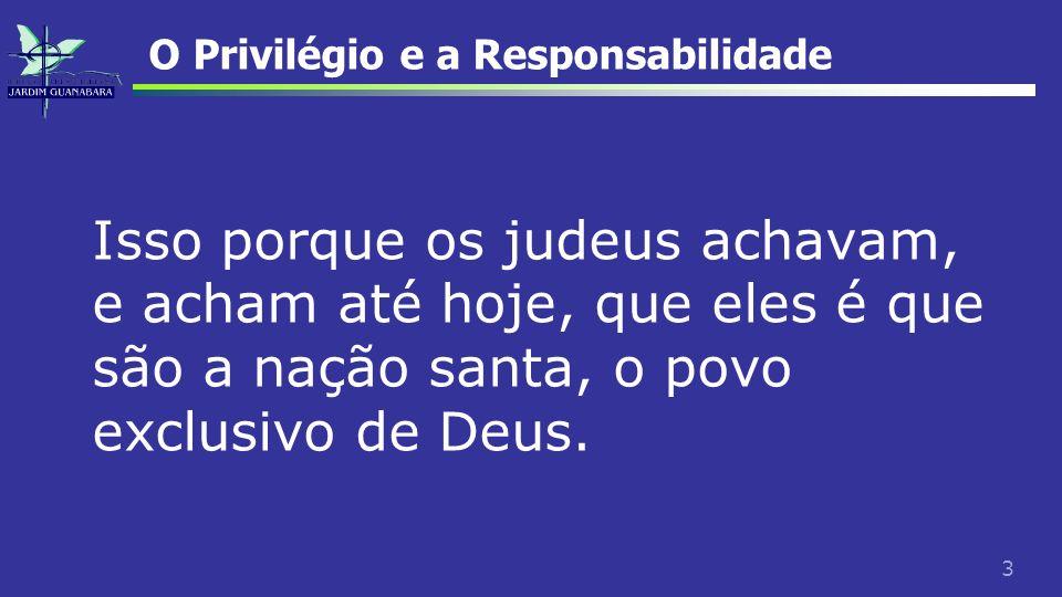 3 O Privilégio e a Responsabilidade Isso porque os judeus achavam, e acham até hoje, que eles é que são a nação santa, o povo exclusivo de Deus.