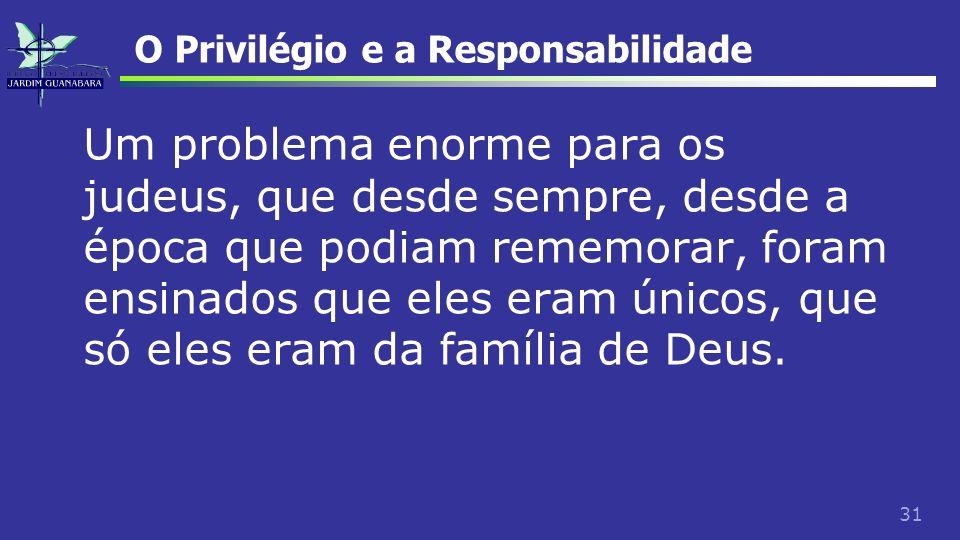 31 O Privilégio e a Responsabilidade Um problema enorme para os judeus, que desde sempre, desde a época que podiam rememorar, foram ensinados que eles