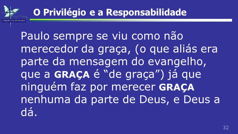32 O Privilégio e a Responsabilidade Paulo sempre se viu como não merecedor da graça, (o que aliás era parte da mensagem do evangelho, que a GRAÇA é d