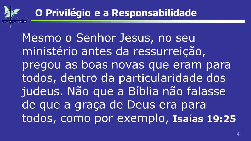 4 O Privilégio e a Responsabilidade Mesmo o Senhor Jesus, no seu ministério antes da ressurreição, pregou as boas novas que eram para todos, dentro da