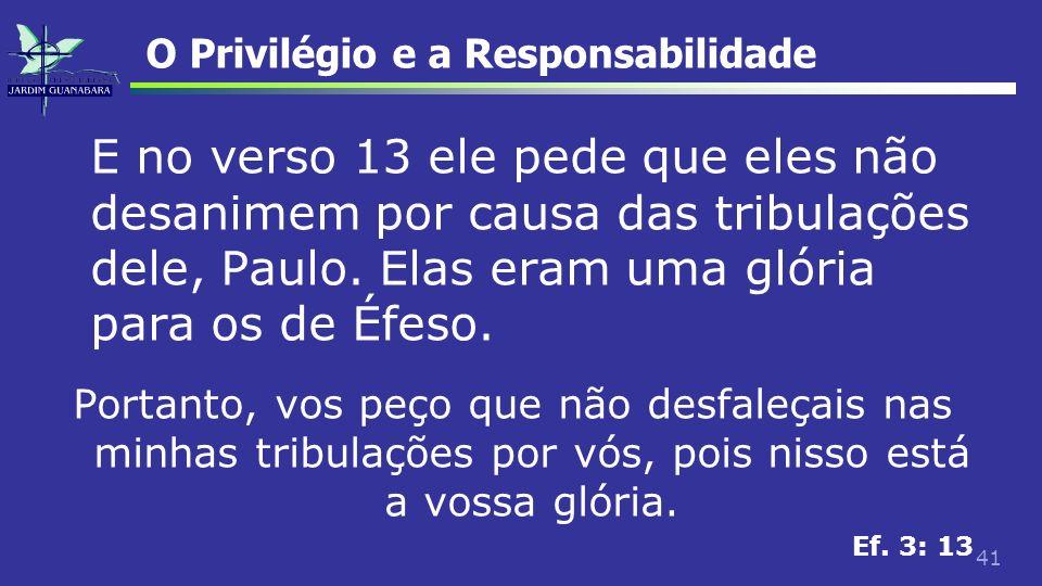 41 O Privilégio e a Responsabilidade E no verso 13 ele pede que eles não desanimem por causa das tribulações dele, Paulo. Elas eram uma glória para os