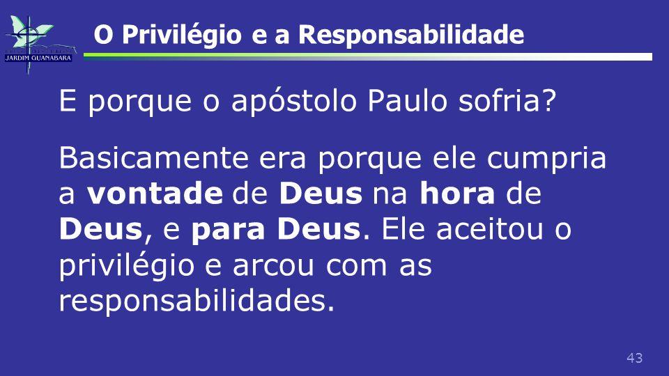 43 O Privilégio e a Responsabilidade E porque o apóstolo Paulo sofria? Basicamente era porque ele cumpria a vontade de Deus na hora de Deus, e para De