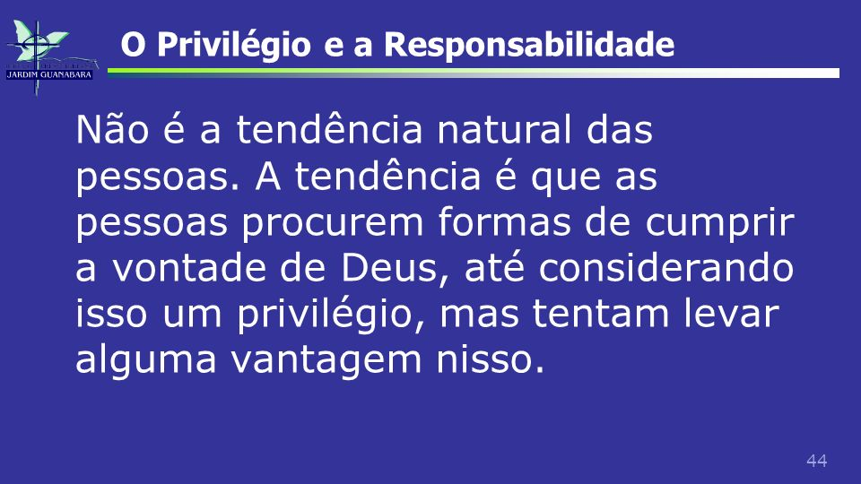 44 O Privilégio e a Responsabilidade Não é a tendência natural das pessoas. A tendência é que as pessoas procurem formas de cumprir a vontade de Deus,