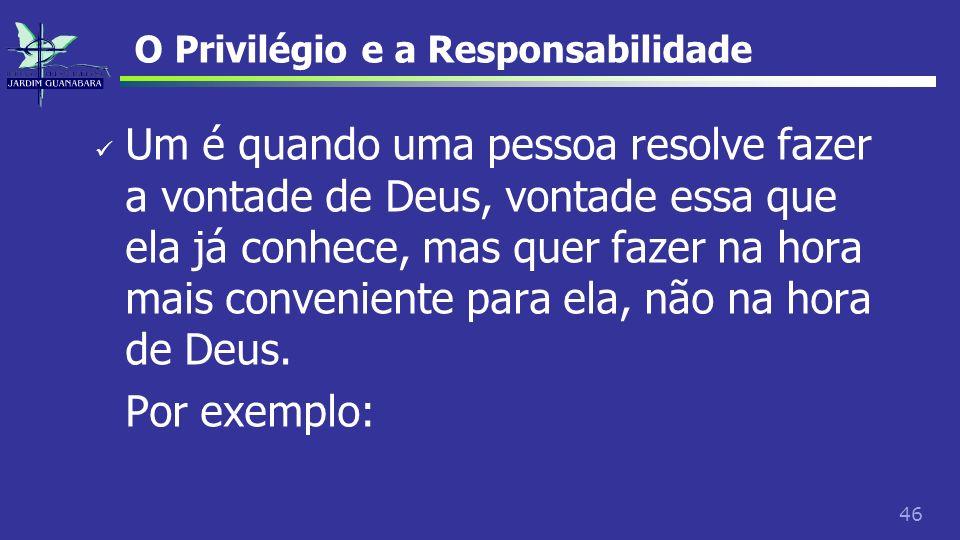 46 O Privilégio e a Responsabilidade Um é quando uma pessoa resolve fazer a vontade de Deus, vontade essa que ela já conhece, mas quer fazer na hora m