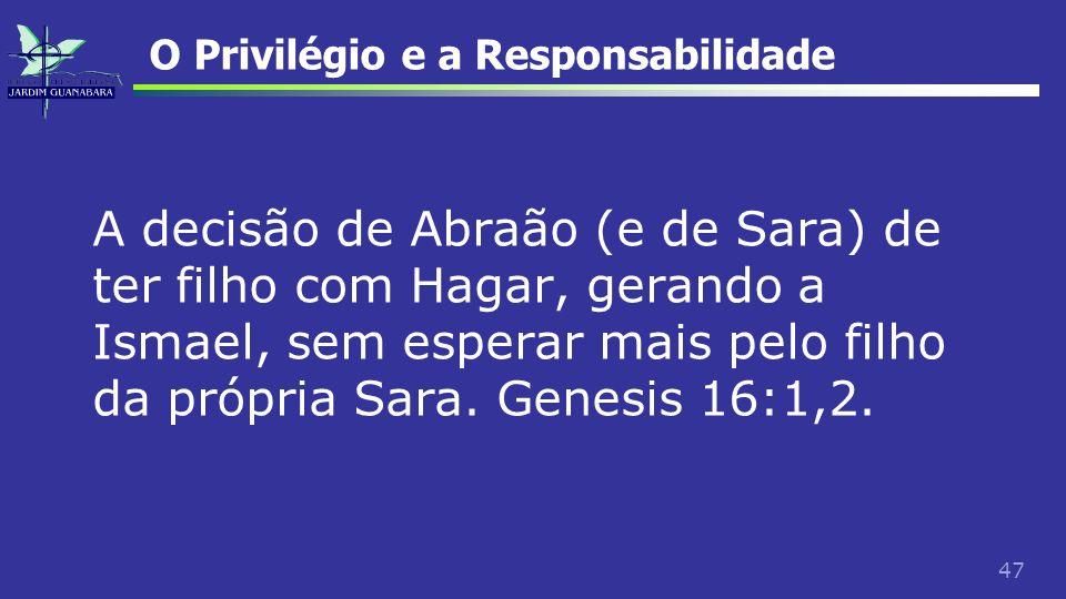47 O Privilégio e a Responsabilidade A decisão de Abraão (e de Sara) de ter filho com Hagar, gerando a Ismael, sem esperar mais pelo filho da própria