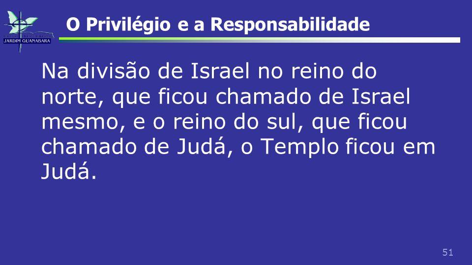 51 O Privilégio e a Responsabilidade Na divisão de Israel no reino do norte, que ficou chamado de Israel mesmo, e o reino do sul, que ficou chamado de
