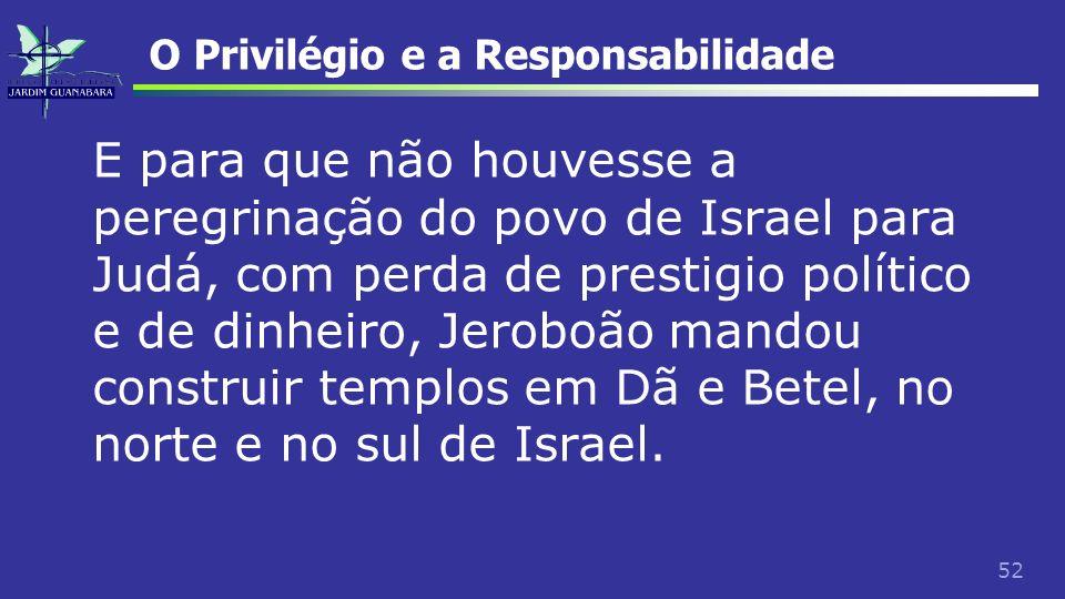 52 O Privilégio e a Responsabilidade E para que não houvesse a peregrinação do povo de Israel para Judá, com perda de prestigio político e de dinheiro