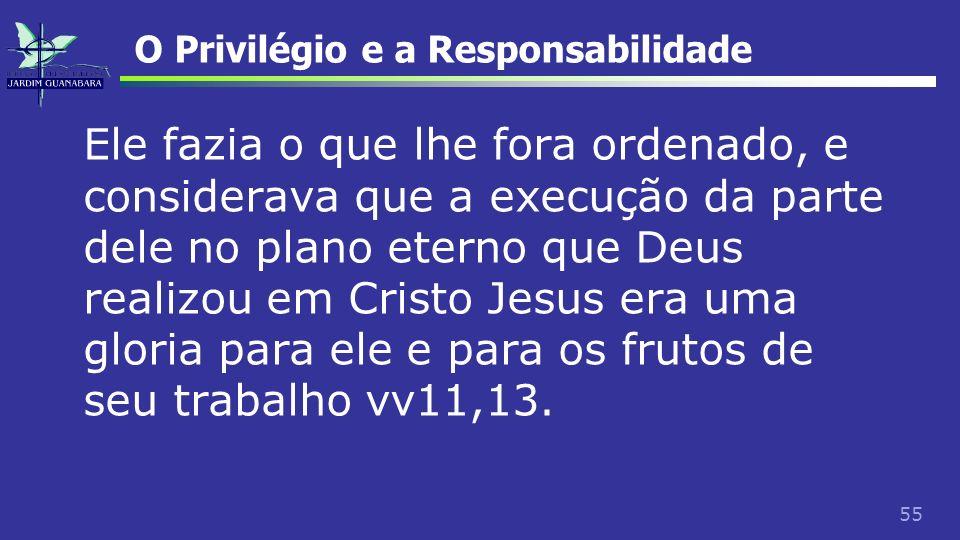 55 O Privilégio e a Responsabilidade Ele fazia o que lhe fora ordenado, e considerava que a execução da parte dele no plano eterno que Deus realizou e