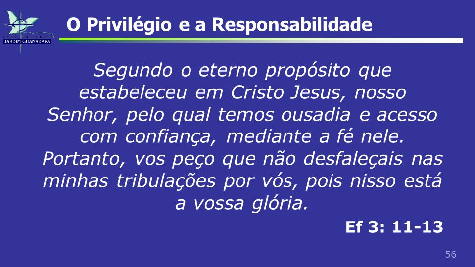56 O Privilégio e a Responsabilidade Segundo o eterno propósito que estabeleceu em Cristo Jesus, nosso Senhor, pelo qual temos ousadia e acesso com co