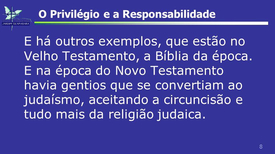 8 O Privilégio e a Responsabilidade E há outros exemplos, que estão no Velho Testamento, a Bíblia da época. E na época do Novo Testamento havia gentio