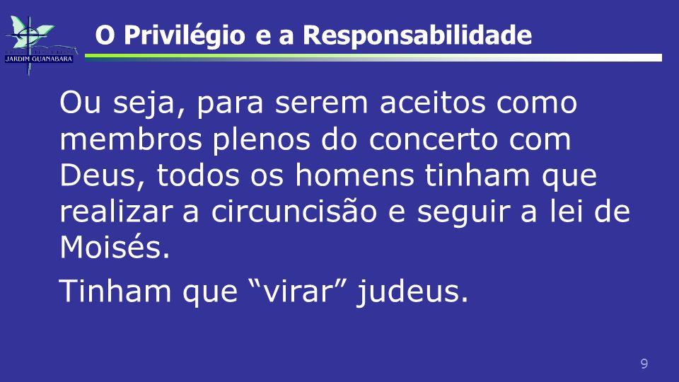 9 O Privilégio e a Responsabilidade Ou seja, para serem aceitos como membros plenos do concerto com Deus, todos os homens tinham que realizar a circun