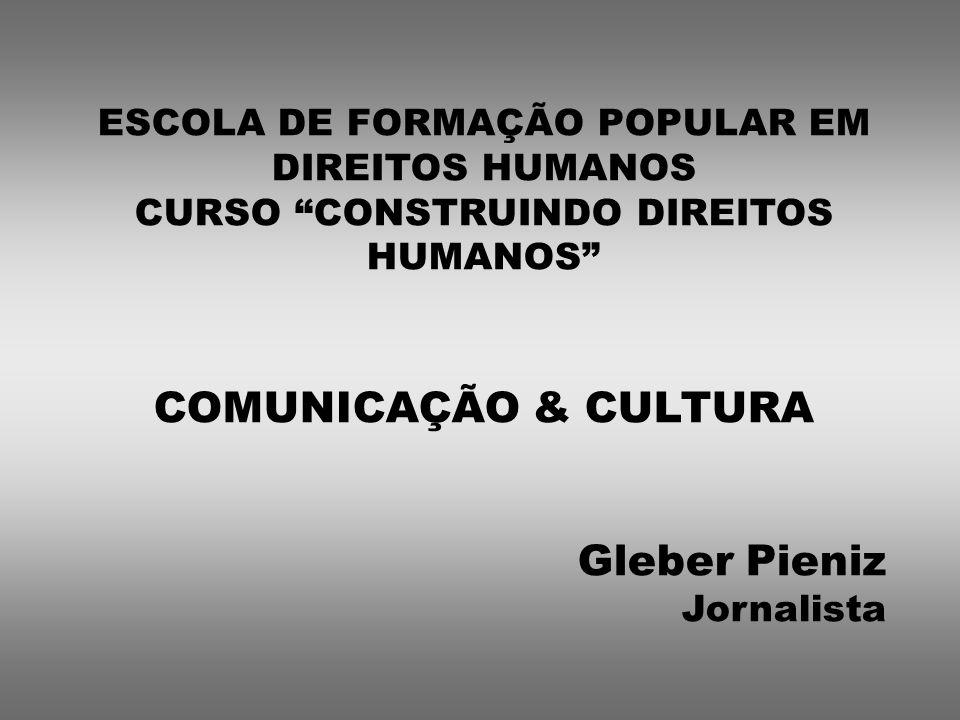 ESCOLA DE FORMAÇÃO POPULAR EM DIREITOS HUMANOS CURSO CONSTRUINDO DIREITOS HUMANOS COMUNICAÇÃO & CULTURA Gleber Pieniz Jornalista