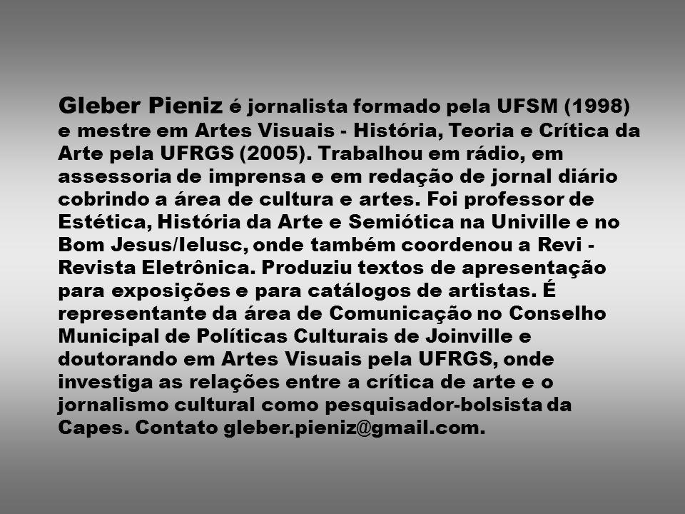 Gleber Pieniz é jornalista formado pela UFSM (1998) e mestre em Artes Visuais - História, Teoria e Crítica da Arte pela UFRGS (2005).