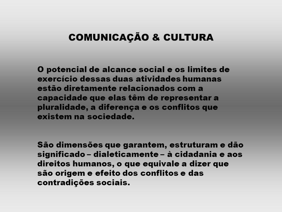 COMUNICAÇÃO & CULTURA O potencial de alcance social e os limites de exercício dessas duas atividades humanas estão diretamente relacionados com a capacidade que elas têm de representar a pluralidade, a diferença e os conflitos que existem na sociedade.