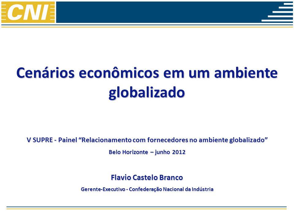 Cenários econômicos em um ambiente globalizado V SUPRE - Painel Relacionamento com fornecedores no ambiente globalizado Belo Horizonte – junho 2012 Flavio Castelo Branco Gerente-Executivo - Confederação Nacional da Indústria
