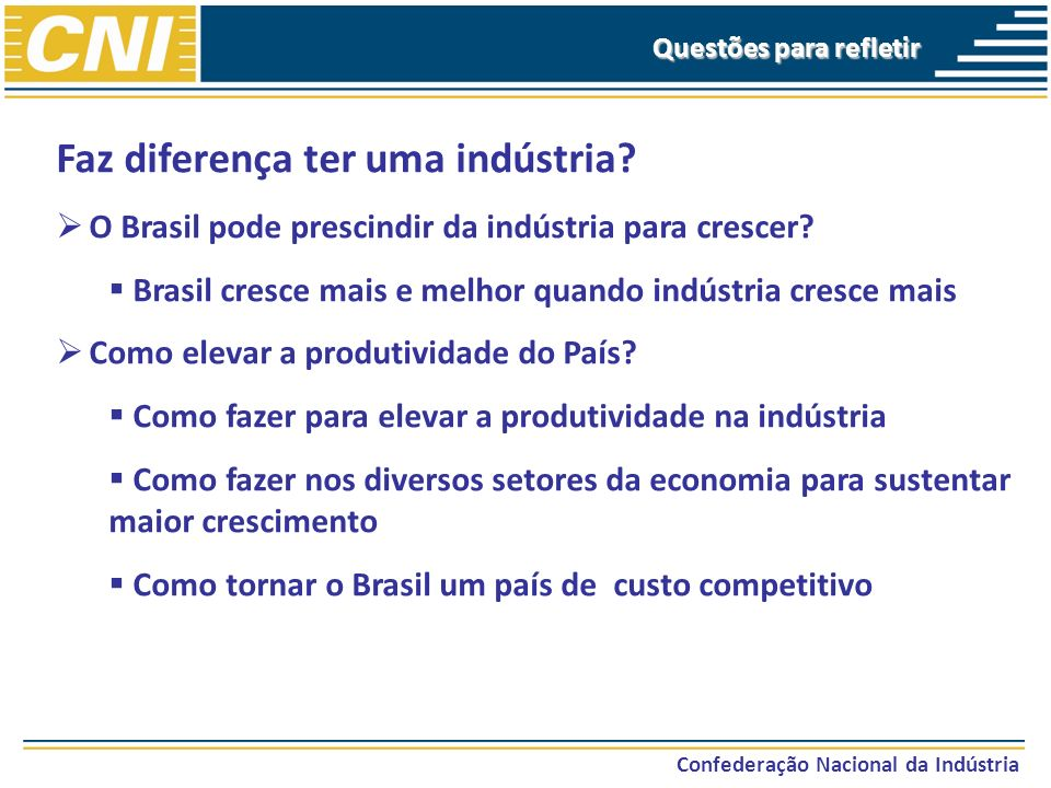 Confederação Nacional da Indústria Questões para refletir Faz diferença ter uma indústria? O Brasil pode prescindir da indústria para crescer? Brasil