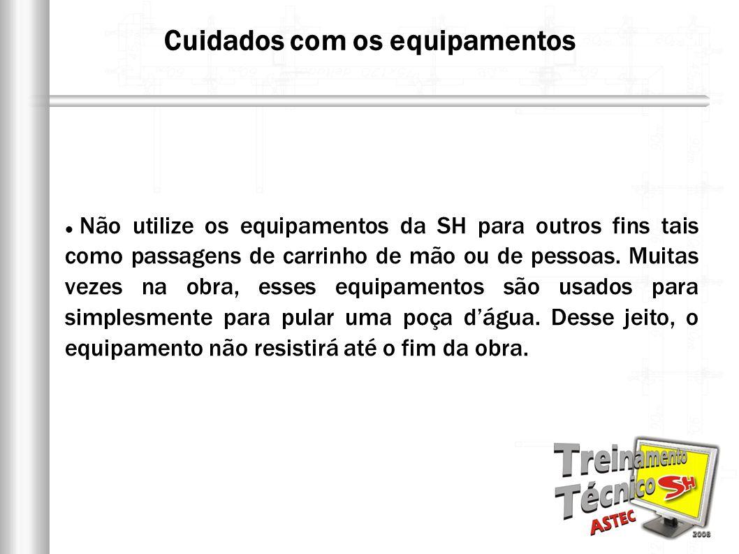 Não utilize os equipamentos da SH para outros fins tais como passagens de carrinho de mão ou de pessoas. Muitas vezes na obra, esses equipamentos são