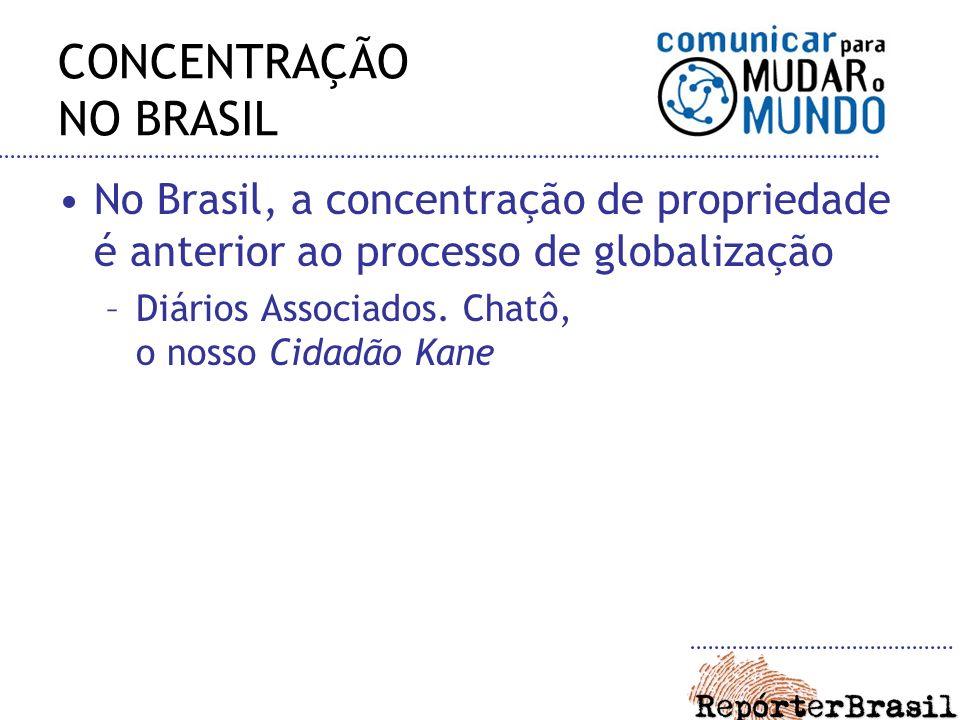 CONCENTRAÇÃO NO BRASIL No Brasil, a concentração de propriedade é anterior ao processo de globalização –Diários Associados. Chatô, o nosso Cidadão Kan