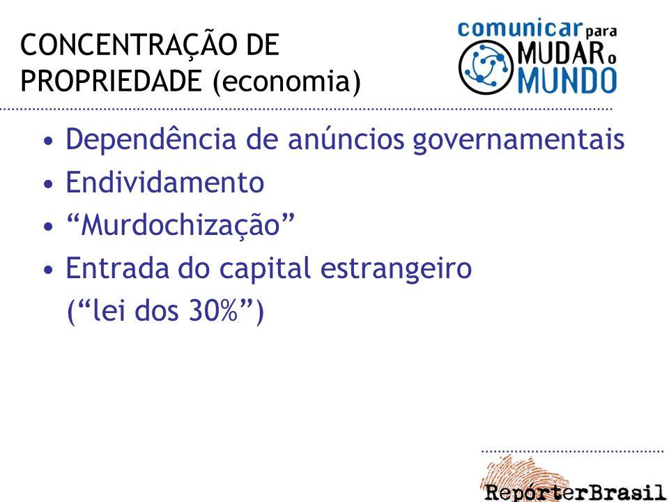 CONCENTRAÇÃO DE PROPRIEDADE (economia) Dependência de anúncios governamentais Endividamento Murdochização Entrada do capital estrangeiro (lei dos 30%)