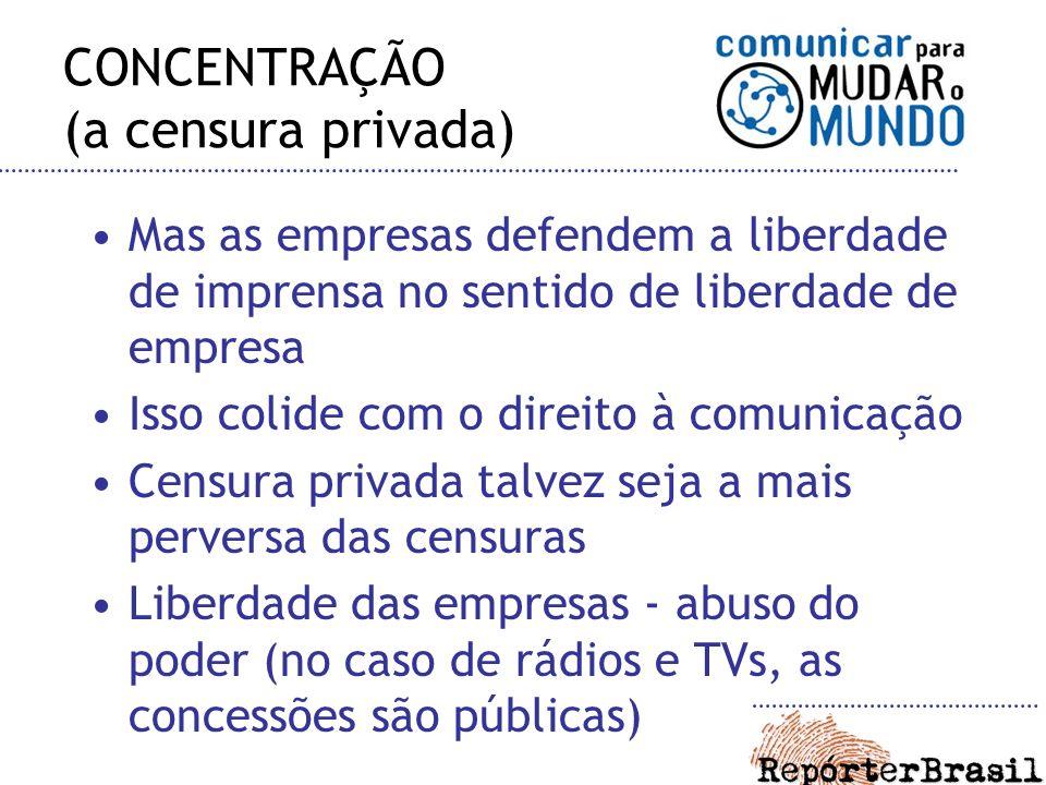 CONCENTRAÇÃO (a censura privada) Mas as empresas defendem a liberdade de imprensa no sentido de liberdade de empresa Isso colide com o direito à comun