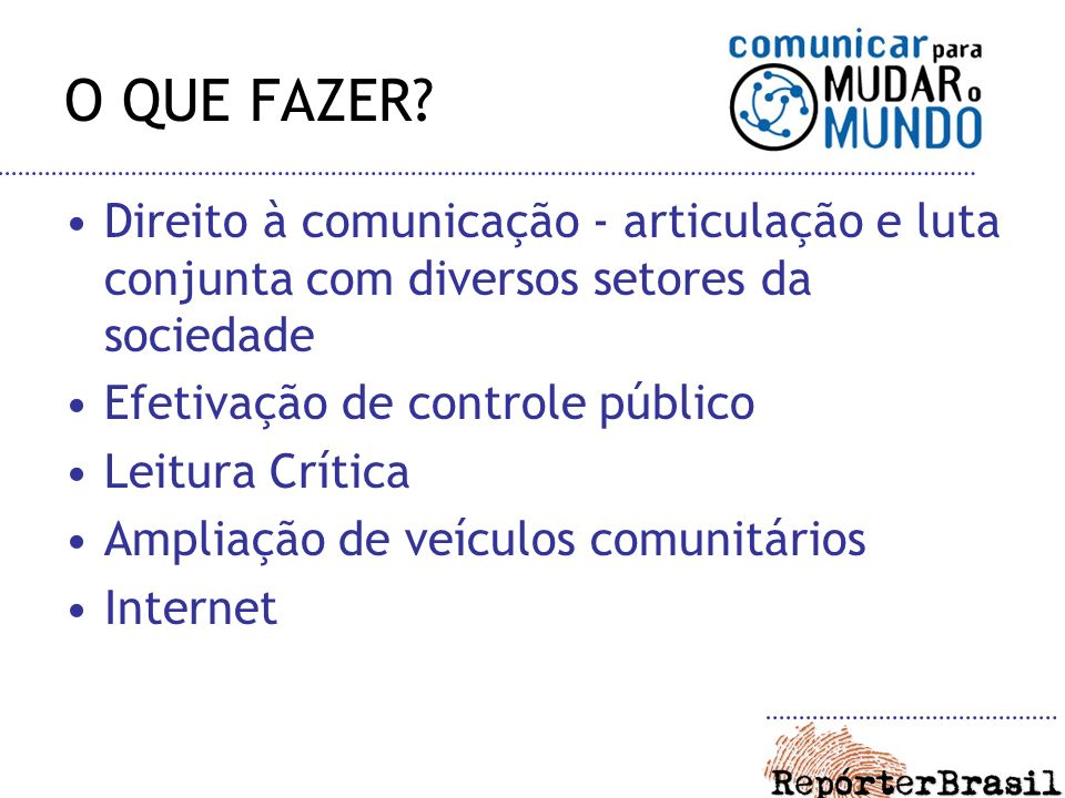 O QUE FAZER? Direito à comunicação - articulação e luta conjunta com diversos setores da sociedade Efetivação de controle público Leitura Crítica Ampl