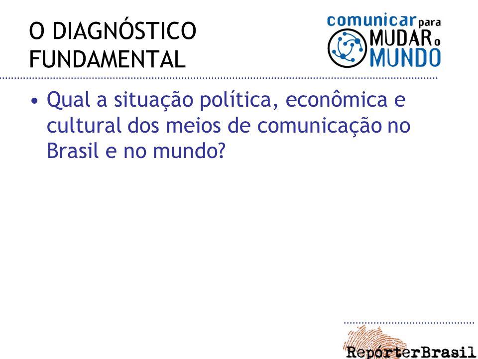 O DIAGNÓSTICO FUNDAMENTAL Qual a situação política, econômica e cultural dos meios de comunicação no Brasil e no mundo?