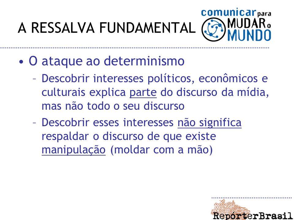 A RESSALVA FUNDAMENTAL O ataque ao determinismo –Descobrir interesses políticos, econômicos e culturais explica parte do discurso da mídia, mas não to