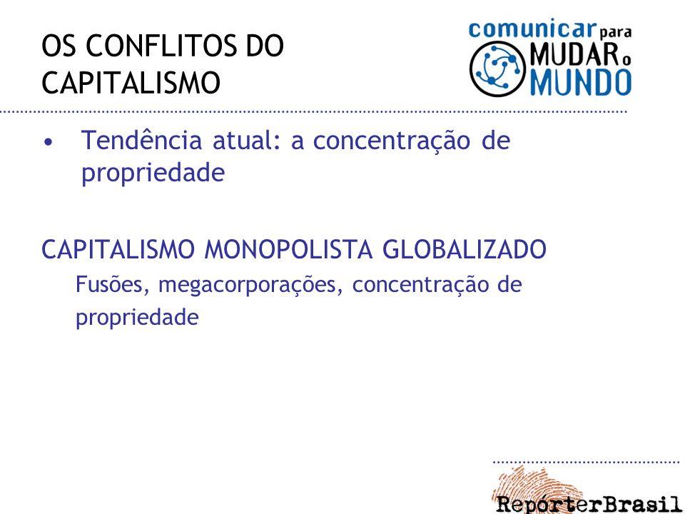 OS CONFLITOS DO CAPITALISMO Tendência atual: a concentração de propriedade CAPITALISMO MONOPOLISTA GLOBALIZADO Fusões, megacorporações, concentração d