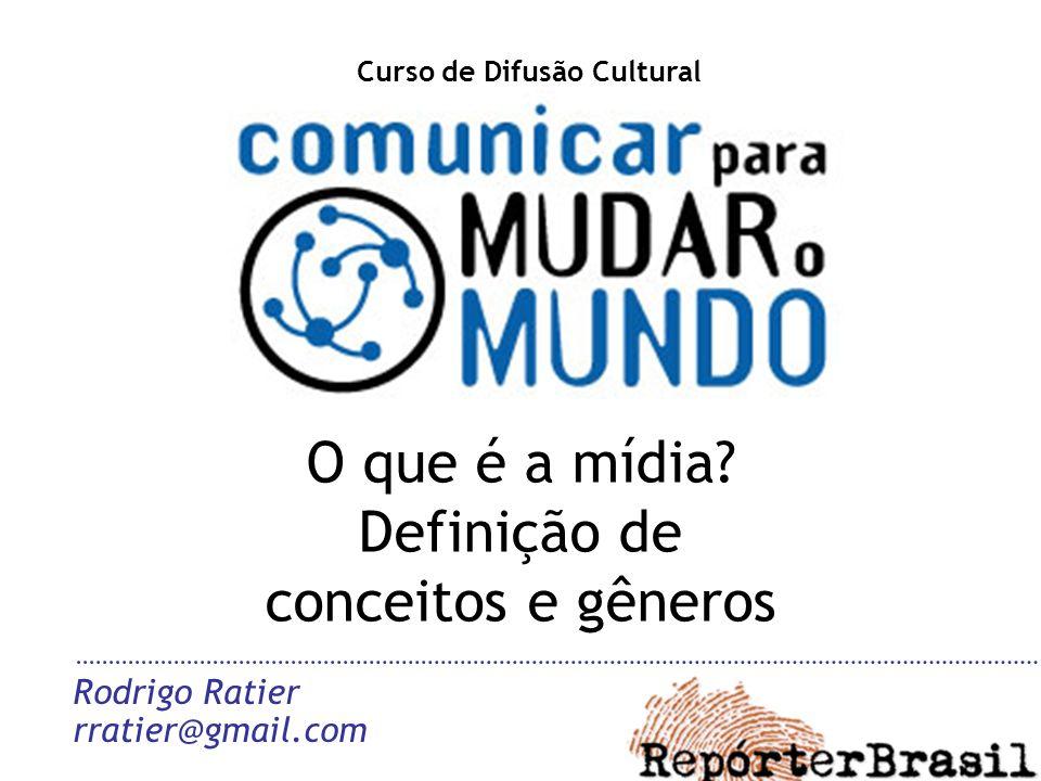 O que é a mídia? Definição de conceitos e gêneros Rodrigo Ratier rratier@gmail.com Curso de Difusão Cultural